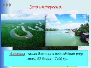 Это интересно: Амазонка - самая длинная и полноводная река мира. Её длина – 7