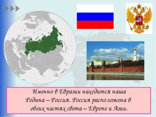 Именно в Евразии находится наша Родина – Россия. Россия расположена в обеих ч