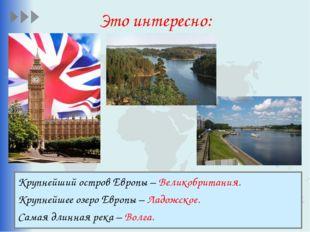 Это интересно: Крупнейший остров Европы – Великобритания. Крупнейшее озеро Ев