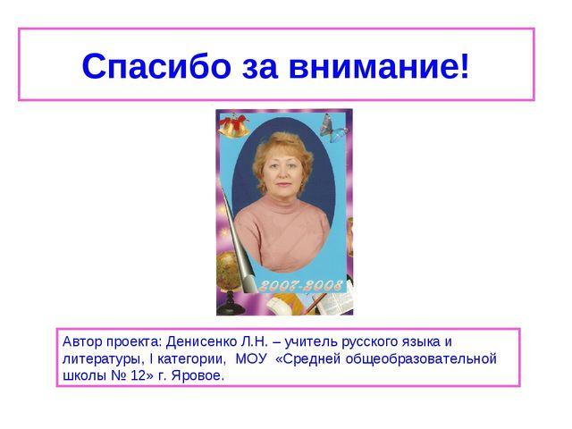 Спасибо за внимание! Автор проекта: Денисенко Л.Н. – учитель русского языка и...