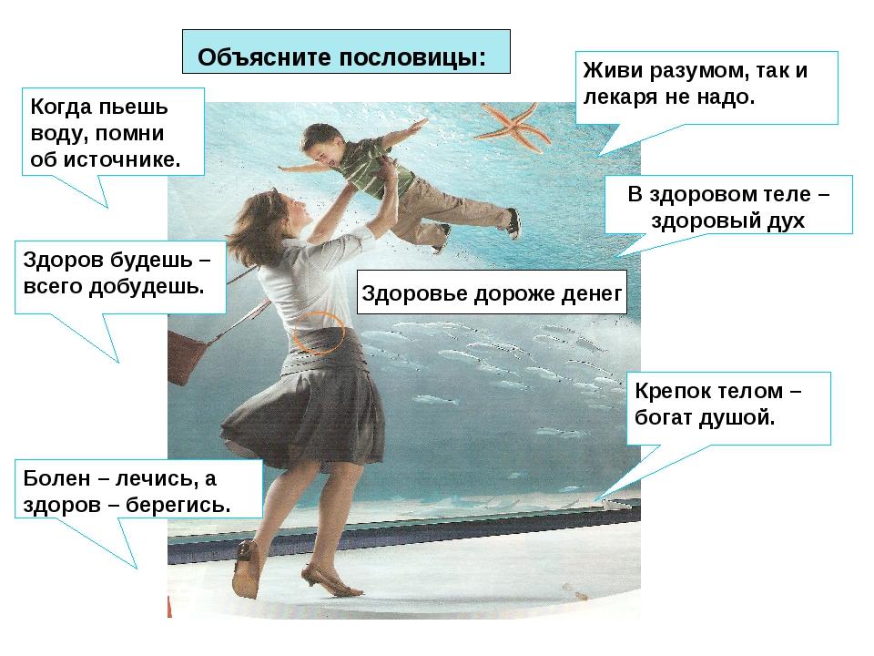 Объясните пословицы: Когда пьешь воду, помни об источнике. Здоров будешь – вс...