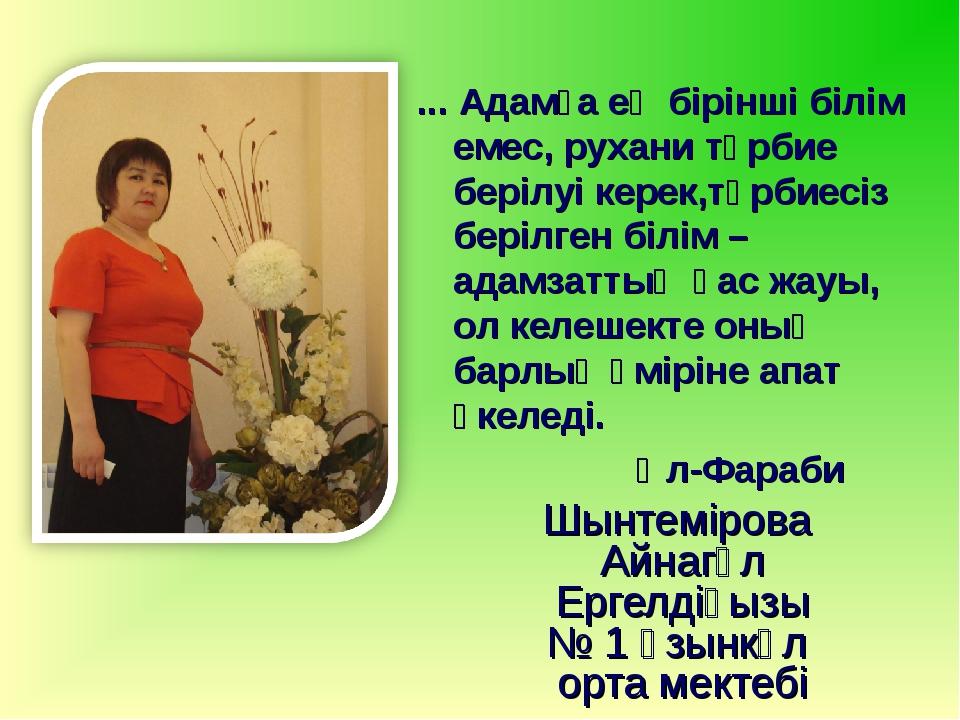 Шынтемірова Айнагүл Ергелдіқызы № 1 Ұзынкөл орта мектебі ... Адамға ең бірінш...
