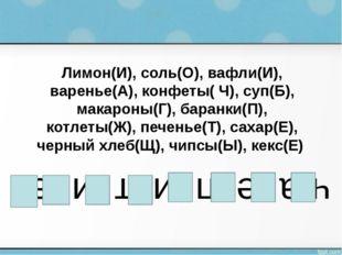 Лимон(И), соль(О), вафли(И), варенье(А), конфеты( Ч), суп(Б), макароны(Г), ба