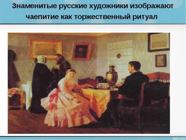 Знаменитые русские художники изображают чаепитие как торжественный ритуал