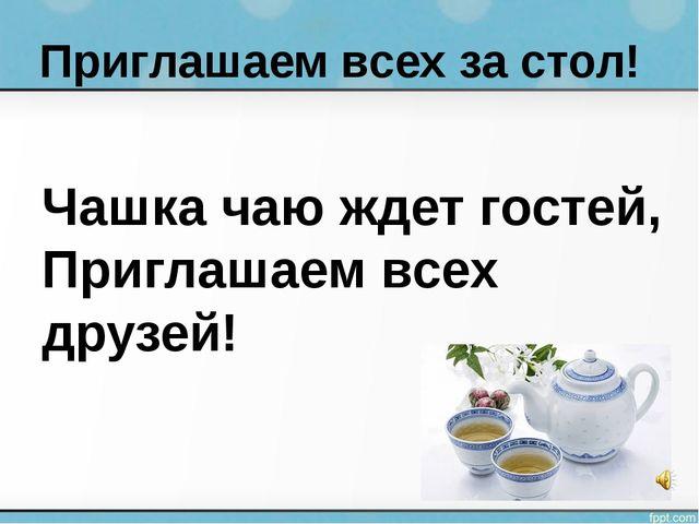 Чашка чаю ждет гостей, Приглашаем всех друзей! Приглашаем всех за стол!