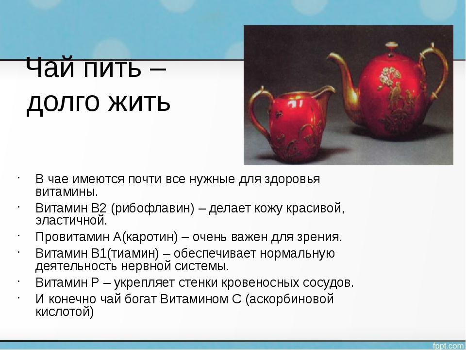 Чай пить – долго жить В чае имеются почти все нужные для здоровья витамины....