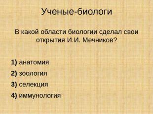 Ученые-биологи В какой области биологии сделал свои открытия И.И. Мечников?