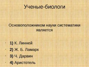 Ученые-биологи Основоположником науки систематики является  1)К. Линней