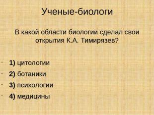 Ученые-биологи В какой области биологии сделал свои открытия К.А. Тимирязев?