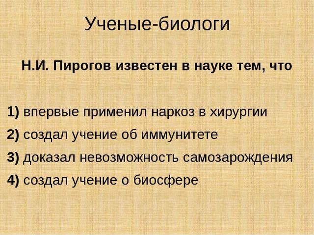Ученые-биологи Н.И. Пирогов известен в науке тем, что  1)впервые применил...