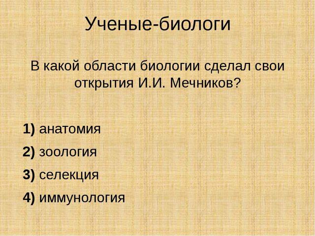 Ученые-биологи В какой области биологии сделал свои открытия И.И. Мечников? ...