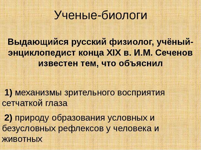 Ученые-биологи Выдающийся русский физиолог, учёный-энциклопедист концаXIXв....