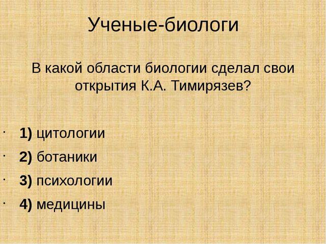 Ученые-биологи В какой области биологии сделал свои открытия К.А. Тимирязев?...