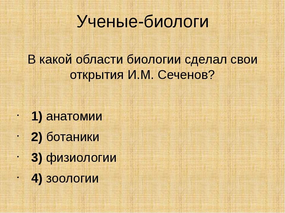 Ученые-биологи В какой области биологии сделал свои открытия И.М. Сеченов? ...