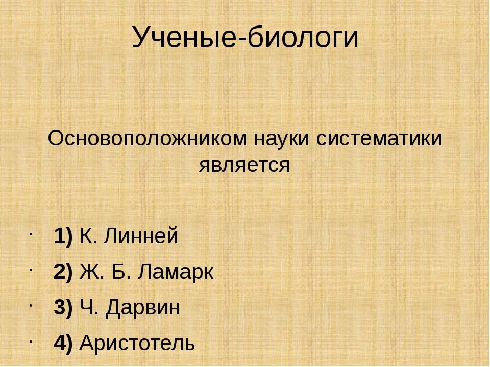 Ученые-биологи Основоположником науки систематики является  1)К. Линней...