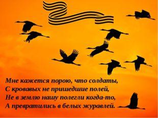Мне кажется порою, что солдаты, С кровавых не пришедшие полей, Не в землю наш