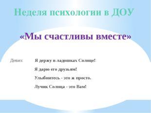Неделя психологии в ДОУ «Мы счастливы вместе»  Девиз: Я держу в ладошках Сол
