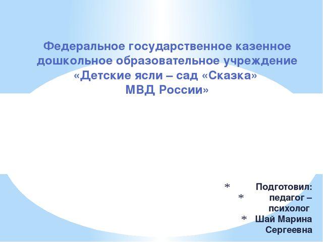 Подготовил: педагог – психолог Шай Марина Сергеевна Федеральное государствен...