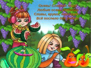 Осень! Славная пора! Любит осень детвора Сливы, груши, виноград – Всё поспело
