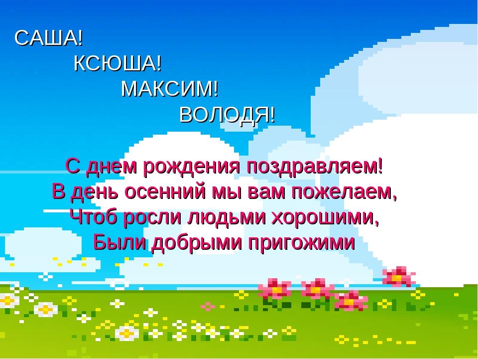 САША! КСЮША! МАКСИМ! ВОЛОДЯ! С днем рождения поздравляем! В день осенний мы в...