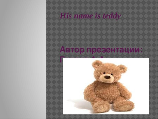 His name is teddy Автор презентации: Горват А.А.