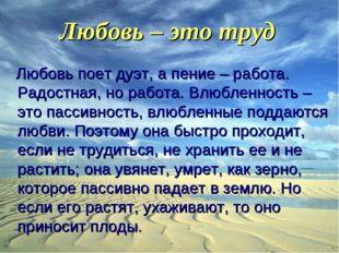 Любовь – это труд Любовь поет дуэт, а пение – работа. Радостная, но работа. В
