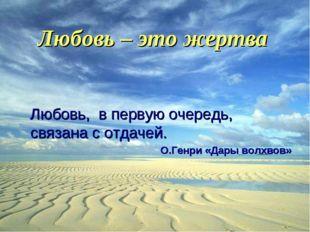Любовь – это жертва Любовь, в первую очередь, связана с отдачей. О.Генри «Дар