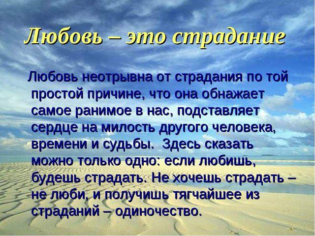 Любовь – это страдание Любовь неотрывна от страдания по той простой причине,...