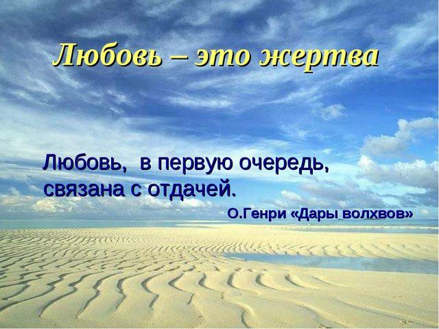 Любовь – это жертва Любовь, в первую очередь, связана с отдачей. О.Генри «Дар...