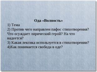 Ода «Волность» 1) Тема 2) Против чего направлен пафос стихотворения? Что осуж