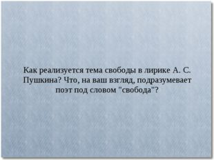 Как реализуется тема свободы в лирике А. С. Пушкина? Что, на ваш взгляд, подр