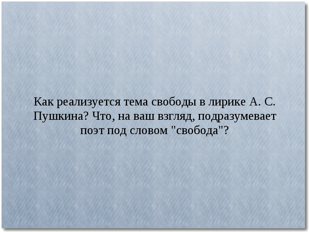 Как реализуется тема свободы в лирике А. С. Пушкина? Что, на ваш взгляд, подр...