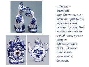 Гжель – название народного «сине-белого» промысла, керамический центр России