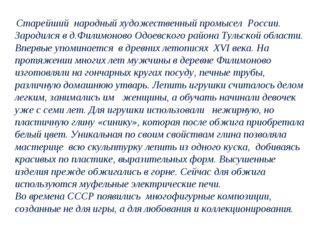 Старейший народный художественный промысел России. Зародился в д.Филимоново