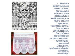 Вышивка выполнялась на ткани из льна, причём нити основы и утка подрезались и