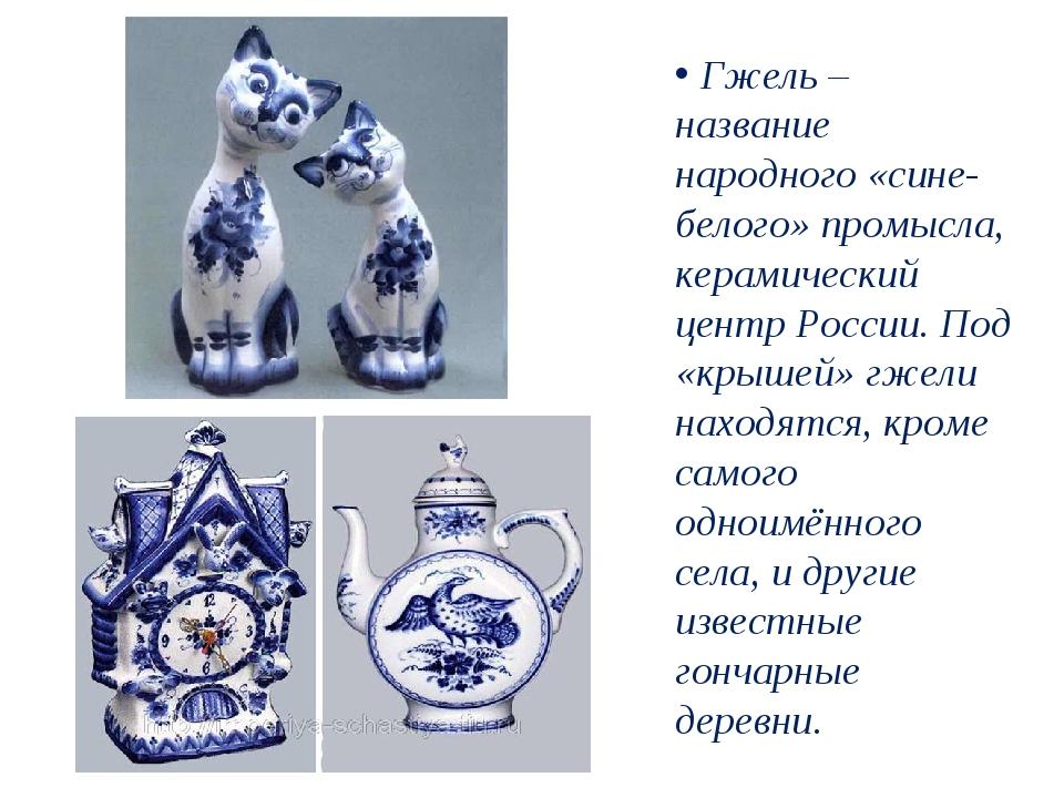 Гжель – название народного «сине-белого» промысла, керамический центр России...