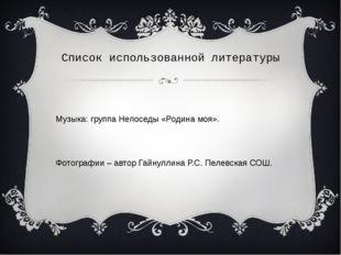 Список использованной литературы Музыка: группа Непоседы «Родина моя». Фотогр