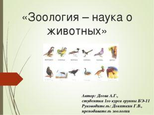 «Зоология– наука о животных» Автор: Деева А.Г., студентка 1го курса группы Б