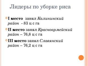 Лидеры по уборке риса I место занял Калининский район - 83 ц с га II место за