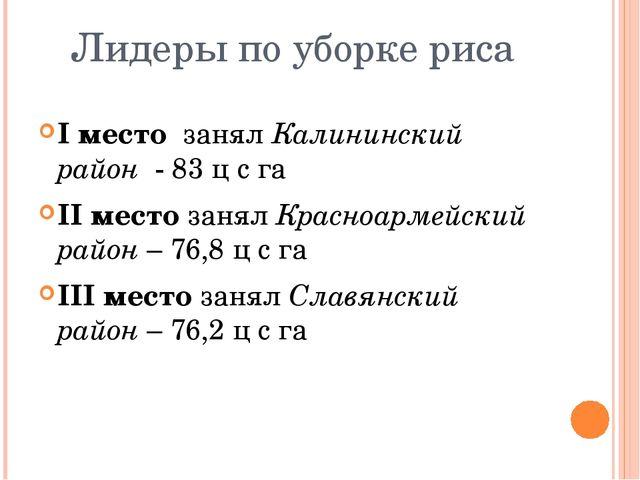 Лидеры по уборке риса I место занял Калининский район - 83 ц с га II место за...
