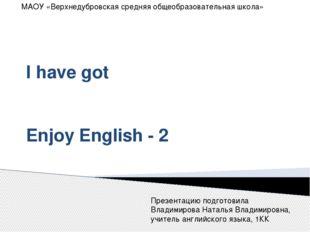 I have got Enjoy English - 2 МАОУ «Верхнедубровская средняя общеобразовательн