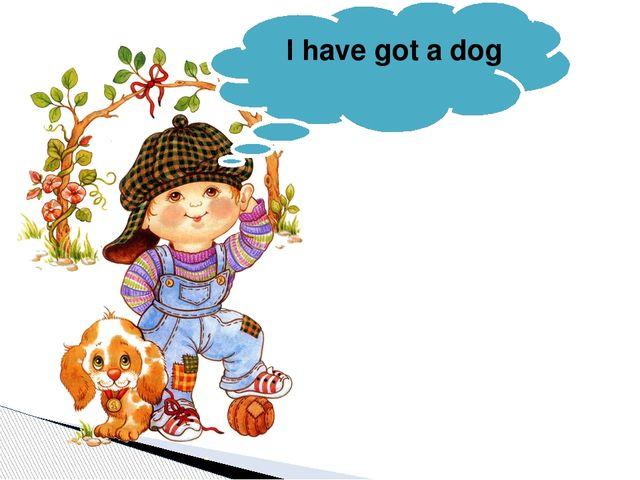 I have got a dog