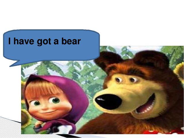 I have got a bear