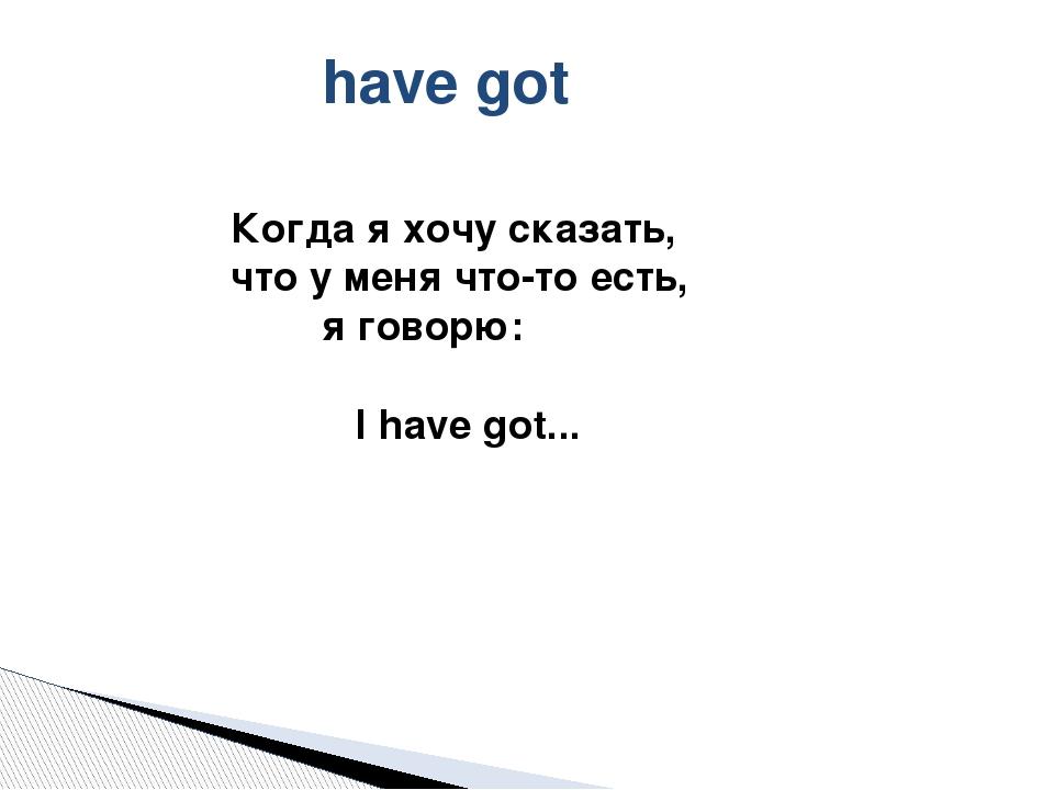 have got Когда я хочу сказать, что у меня что-то есть, я говорю: I have got...