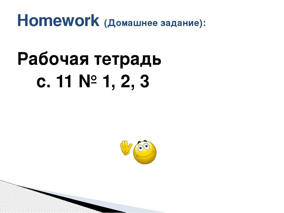 Рабочая тетрадь с. 11 № 1, 2, 3 Homework (Домашнее задание):