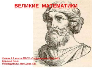 ВЕЛИКИЕ МАТЕМАТИКИ Ученик 9 А класса МБОУ «Селенгинская СОШ №2» Дорохов Илья.