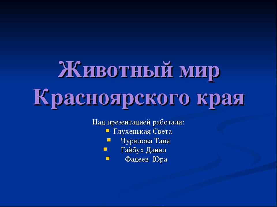 Животный мир Красноярского края Над презентацией работали: Глухенькая Света Ч...