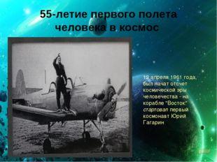 55-летие первого полета человека в космос 12 апреля 1961 года, был начат отсч