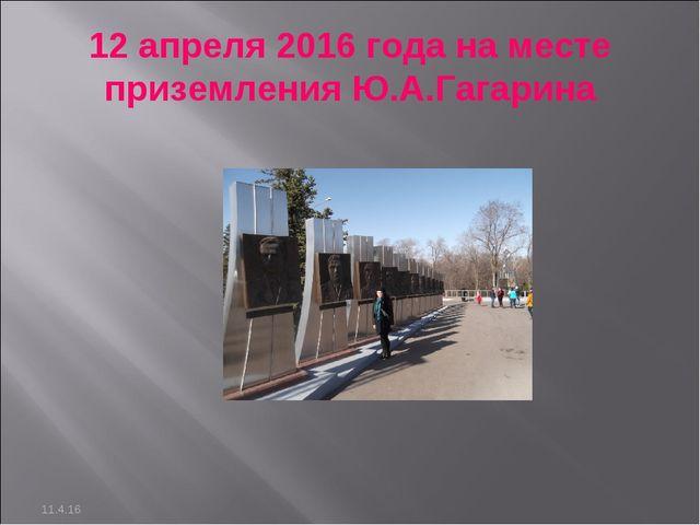 12 апреля 2016 года на месте приземления Ю.А.Гагарина 11.4.16