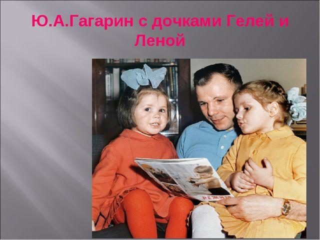 Ю.А.Гагарин с дочками Гелей и Леной